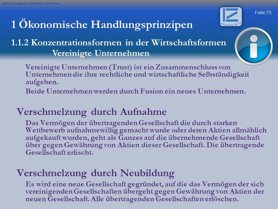 Folie 73 © Skript IHK Augsburg in Überarbeitung Christian Zerle 1 Ökonomische Handlungsprinzipen 1.1.2 Konzentrationsformen in der Wirtschaftsformen V
