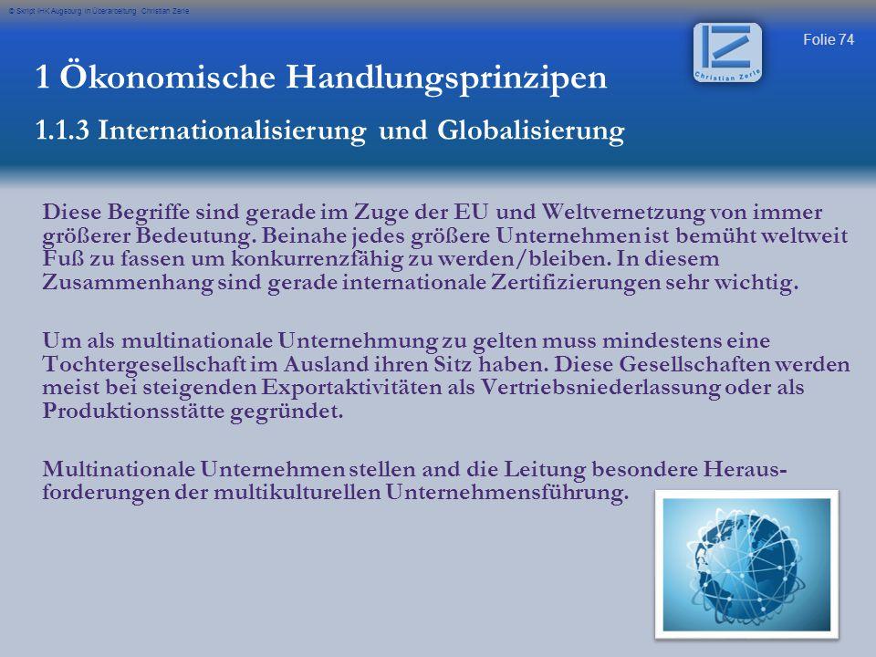 Folie 74 © Skript IHK Augsburg in Überarbeitung Christian Zerle 1 Ökonomische Handlungsprinzipen 1.1.3 Internationalisierung und Globalisierung Diese