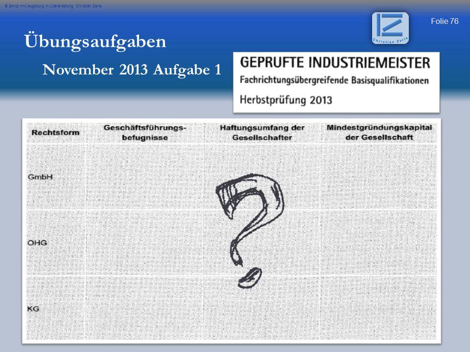 Folie 76 © Skript IHK Augsburg in Überarbeitung Christian Zerle Übungsaufgaben November 2013 Aufgabe 1