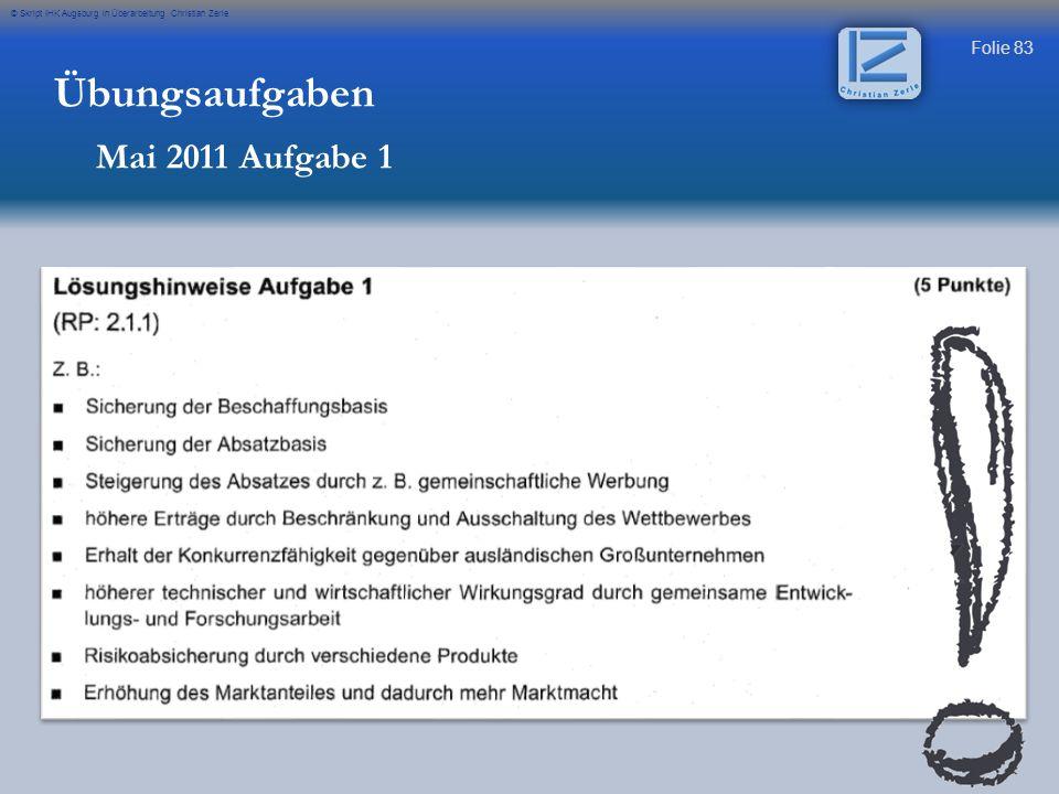 Folie 83 © Skript IHK Augsburg in Überarbeitung Christian Zerle Übungsaufgaben Mai 2011 Aufgabe 1
