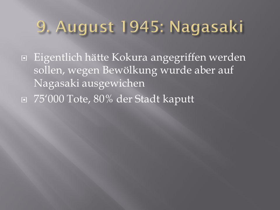  Eigentlich hätte Kokura angegriffen werden sollen, wegen Bewölkung wurde aber auf Nagasaki ausgewichen  75'000 Tote, 80% der Stadt kaputt