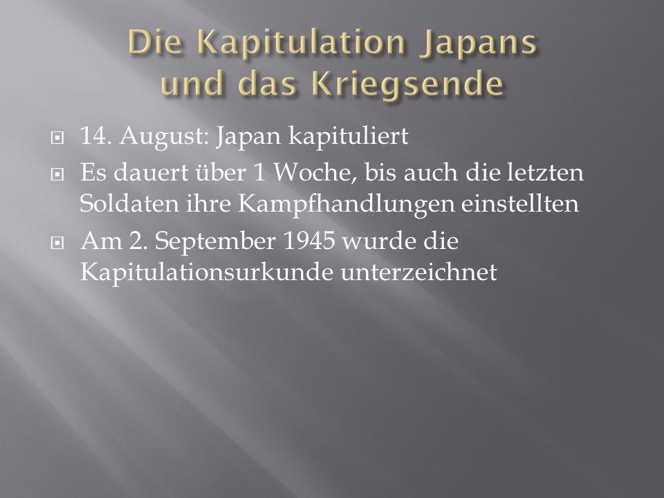  14. August: Japan kapituliert  Es dauert über 1 Woche, bis auch die letzten Soldaten ihre Kampfhandlungen einstellten  Am 2. September 1945 wurde