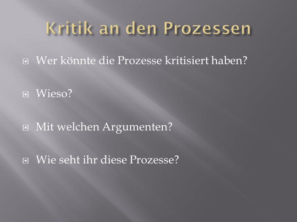  Wer könnte die Prozesse kritisiert haben?  Wieso?  Mit welchen Argumenten?  Wie seht ihr diese Prozesse?