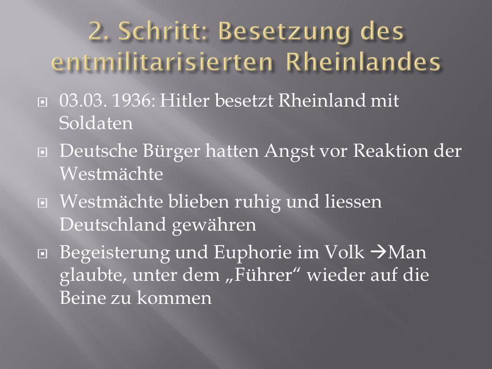  03.03. 1936: Hitler besetzt Rheinland mit Soldaten  Deutsche Bürger hatten Angst vor Reaktion der Westmächte  Westmächte blieben ruhig und liessen