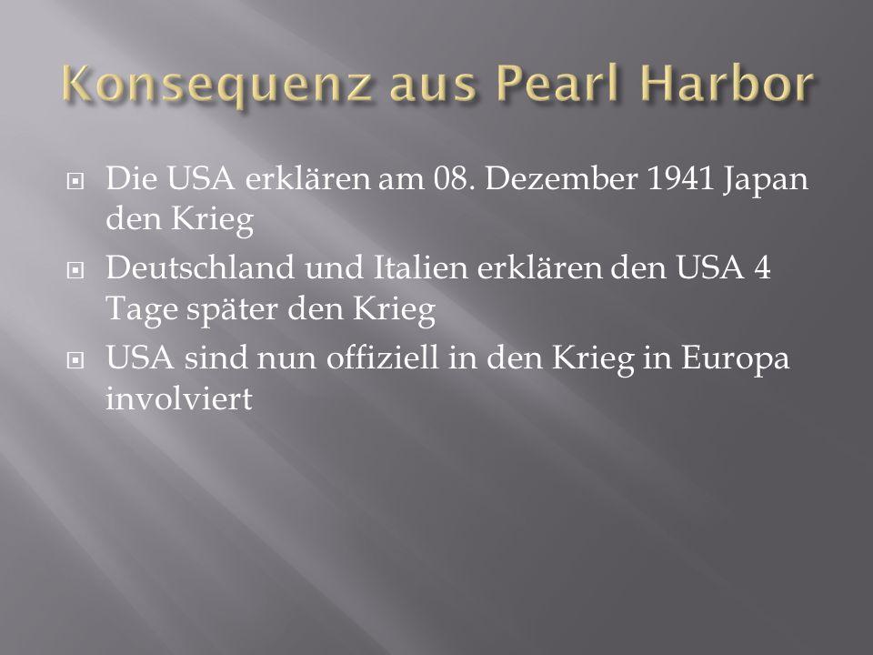  Die USA erklären am 08. Dezember 1941 Japan den Krieg  Deutschland und Italien erklären den USA 4 Tage später den Krieg  USA sind nun offiziell in