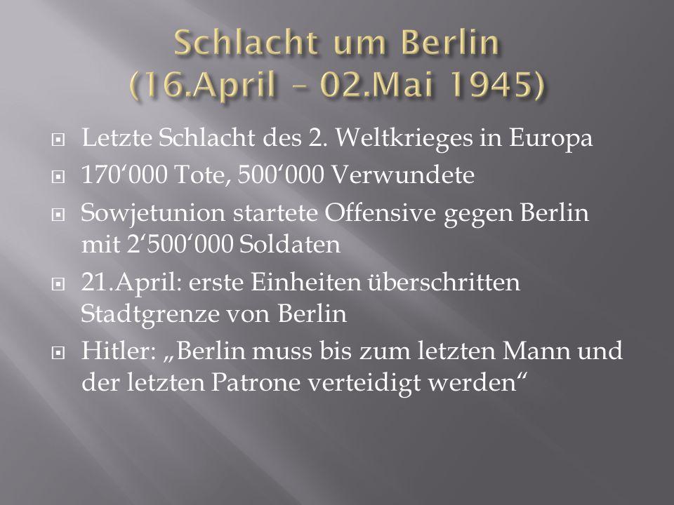  Letzte Schlacht des 2. Weltkrieges in Europa  170'000 Tote, 500'000 Verwundete  Sowjetunion startete Offensive gegen Berlin mit 2'500'000 Soldaten