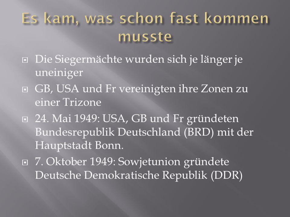  Die Siegermächte wurden sich je länger je uneiniger  GB, USA und Fr vereinigten ihre Zonen zu einer Trizone  24. Mai 1949: USA, GB und Fr gründete