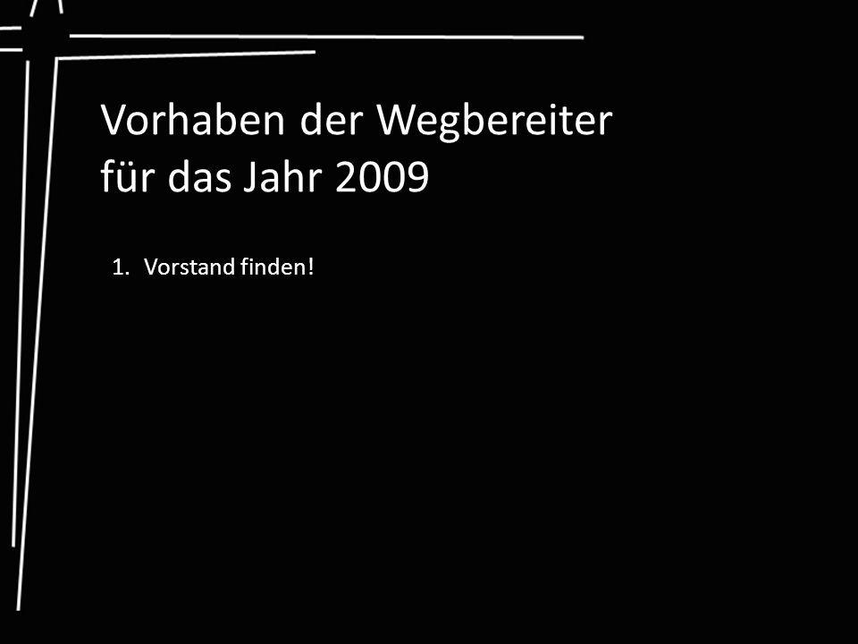 Vorhaben der Wegbereiter für das Jahr 2009 1.Vorstand finden!