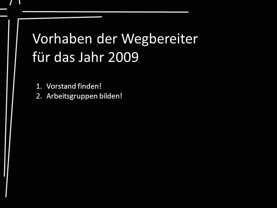 Vorhaben der Wegbereiter für das Jahr 2009 1.Vorstand finden! 2.Arbeitsgruppen bilden!