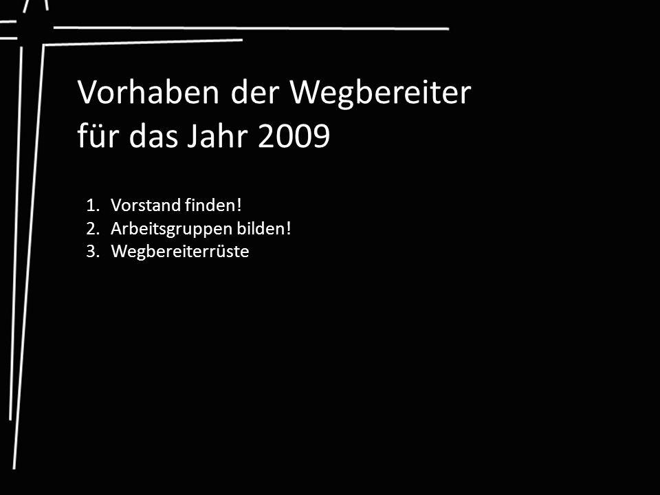 Vorhaben der Wegbereiter für das Jahr 2009 1.Vorstand finden! 2.Arbeitsgruppen bilden! 3.Wegbereiterrüste