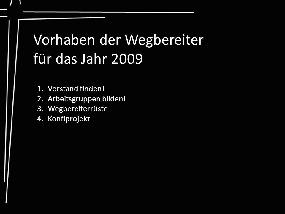 Vorhaben der Wegbereiter für das Jahr 2009 1.Vorstand finden! 2.Arbeitsgruppen bilden! 3.Wegbereiterrüste 4.Konfiprojekt