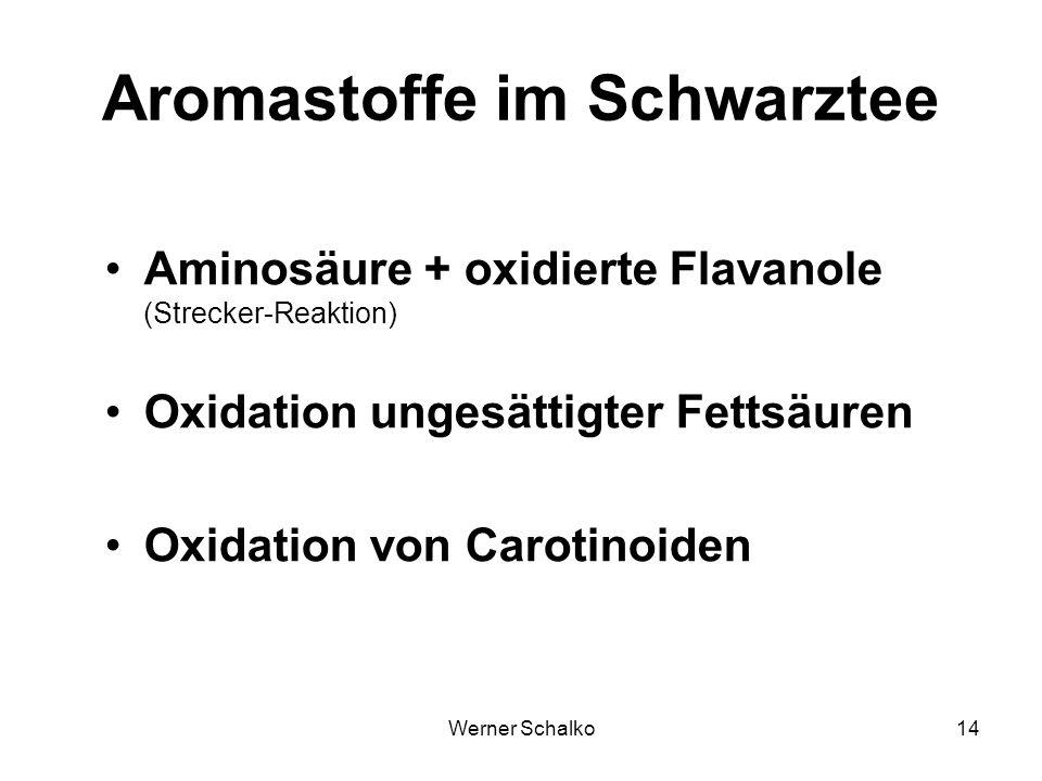 Werner Schalko14 Aromastoffe im Schwarztee Aminosäure + oxidierte Flavanole (Strecker-Reaktion) Oxidation ungesättigter Fettsäuren Oxidation von Carot