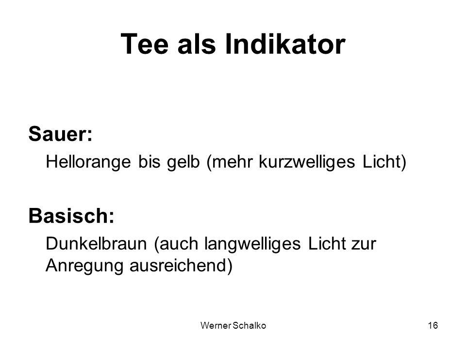 Werner Schalko16 Tee als Indikator Sauer: Hellorange bis gelb (mehr kurzwelliges Licht) Basisch: Dunkelbraun (auch langwelliges Licht zur Anregung aus