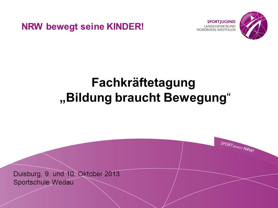 """Duisburg, 9. und 10. Oktober 2013 Sportschule Wedau Fachkräftetagung """"Bildung braucht Bewegung"""" NRW bewegt seine KINDER!"""