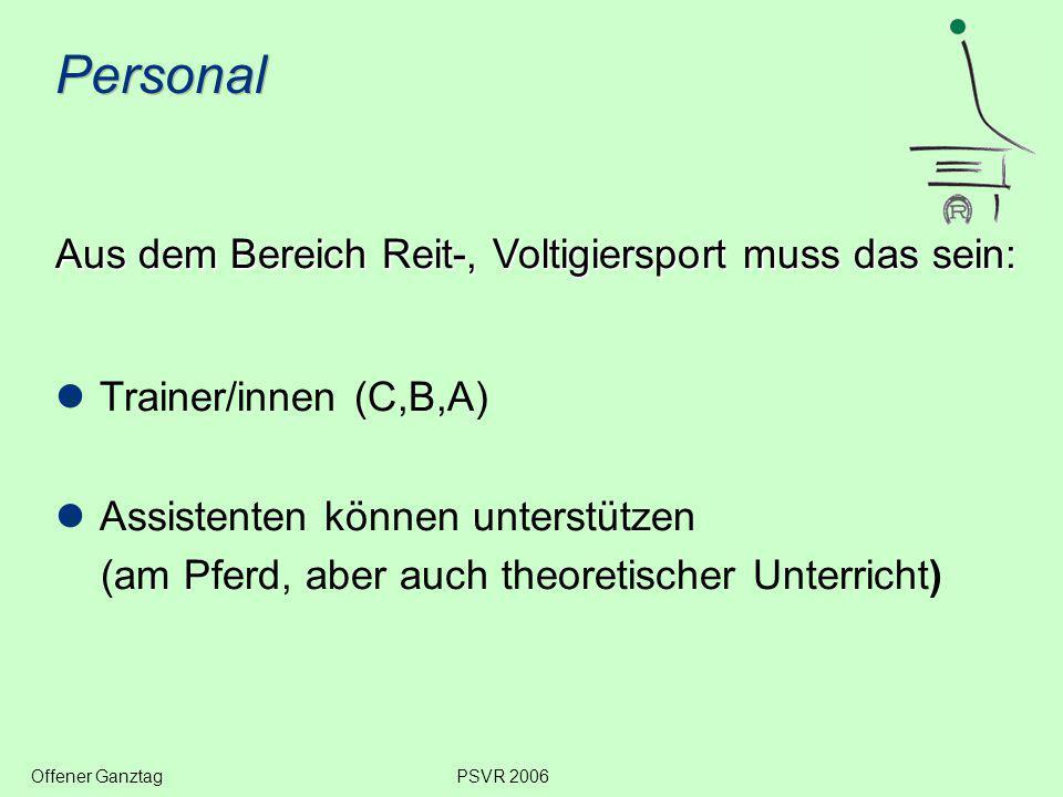 Personal Aus dem Bereich Reit-, Voltigiersport muss das sein: Trainer/innen (C,B,A) Assistenten können unterstützen (am Pferd, aber auch theoretischer Unterricht) Offener GanztagPSVR 2006
