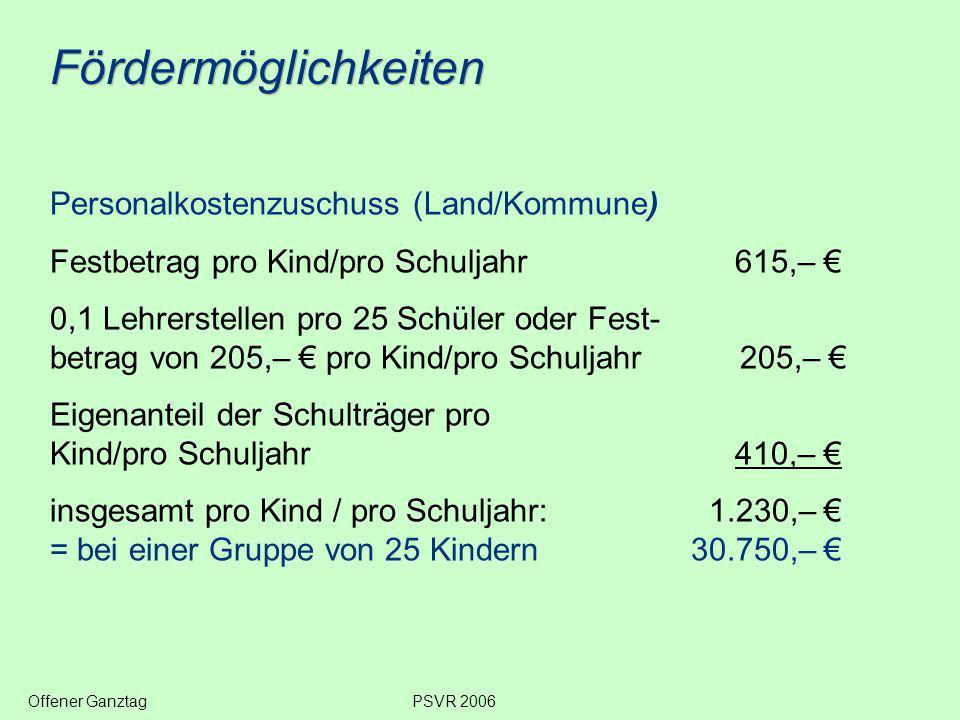 Fördermöglichkeiten Personalkostenzuschuss (Land/Kommune) Festbetrag pro Kind/pro Schuljahr 615,– € 0,1 Lehrerstellen pro 25 Schüler oder Fest- betrag von 205,– € pro Kind/pro Schuljahr 205,– € Eigenanteil der Schulträger pro Kind/pro Schuljahr 410,– € insgesamt pro Kind / pro Schuljahr: 1.230,– € = bei einer Gruppe von 25 Kindern30.750,– € Offener GanztagPSVR 2006