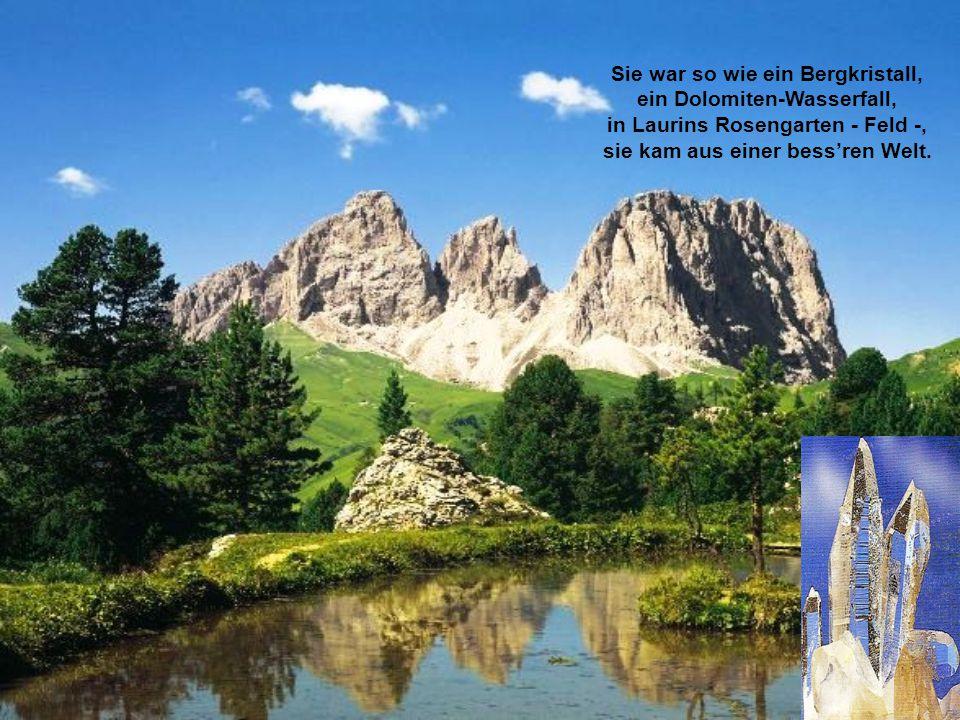 Sie war so wie ein Bergkristall, ein Dolomiten-Wasserfall, in Laurins Rosengarten - Feld -, sie kam aus einer bess'ren Welt.