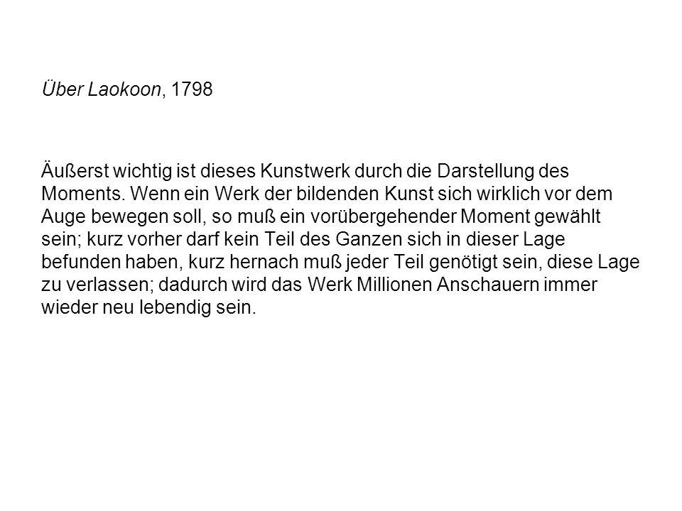 Über Laokoon, 1798 Äußerst wichtig ist dieses Kunstwerk durch die Darstellung des Moments. Wenn ein Werk der bildenden Kunst sich wirklich vor dem Aug