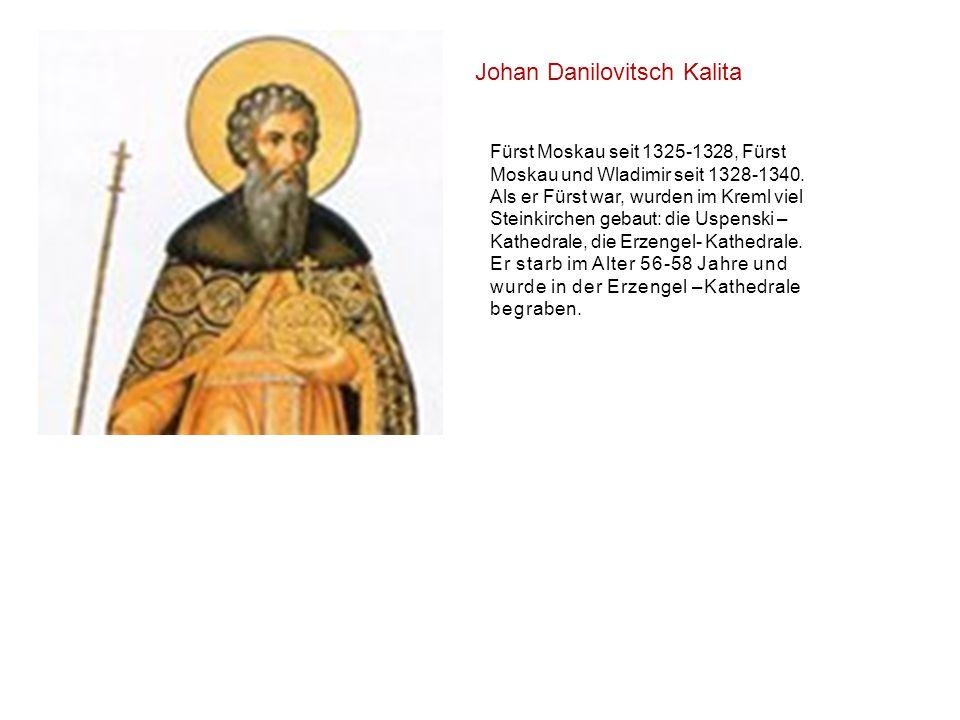 Johan Danilovitsch Kalita Fürst Moskau seit 1325-1328, Fürst Moskau und Wladimir seit 1328-1340. Als er Fürst war, wurden im Kreml viel Steinkirchen g