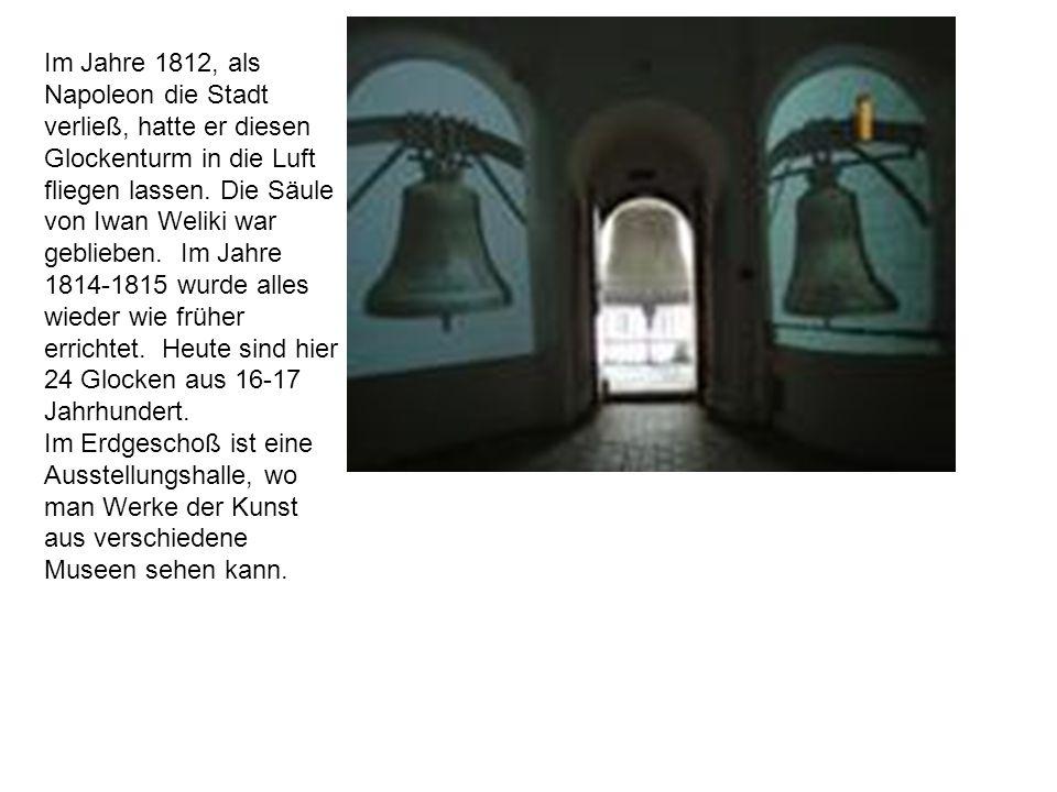 Im Jahre 1812, als Napoleon die Stadt verließ, hatte er diesen Glockenturm in die Luft fliegen lassen. Die Säule von Iwan Weliki war geblieben. Im Jah