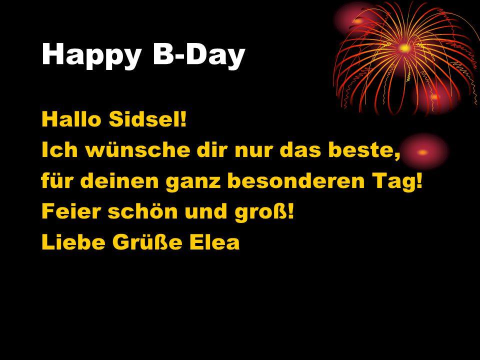 Happy B-Day Hallo Sidsel! Ich wünsche dir nur das beste, für deinen ganz besonderen Tag! Feier schön und groß! Liebe Grüße Elea