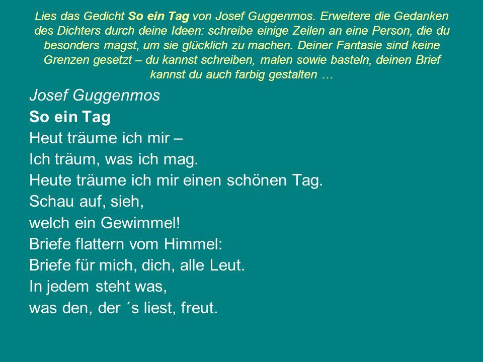 Lies das Gedicht So ein Tag von Josef Guggenmos. Erweitere die Gedanken des Dichters durch deine Ideen: schreibe einige Zeilen an eine Person, die du
