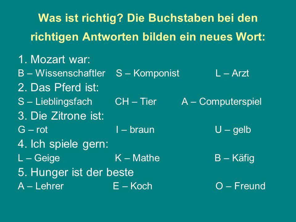 Was ist richtig? Die Buchstaben bei den richtigen Antworten bilden ein neues Wort: 1. Mozart war: B – Wissenschaftler S – Komponist L – Arzt 2. Das Pf
