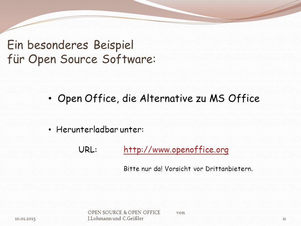 Ein besonderes Beispiel für Open Source Software: 10.01.2015 OPEN SOURCE & OPEN OFFICE von J.Lohmann und C.Geißler11 Open Office, die Alternative zu MS Office Herunterladbar unter: URL:http://www.openoffice.orghttp://www.openoffice.org Bitte nur da.