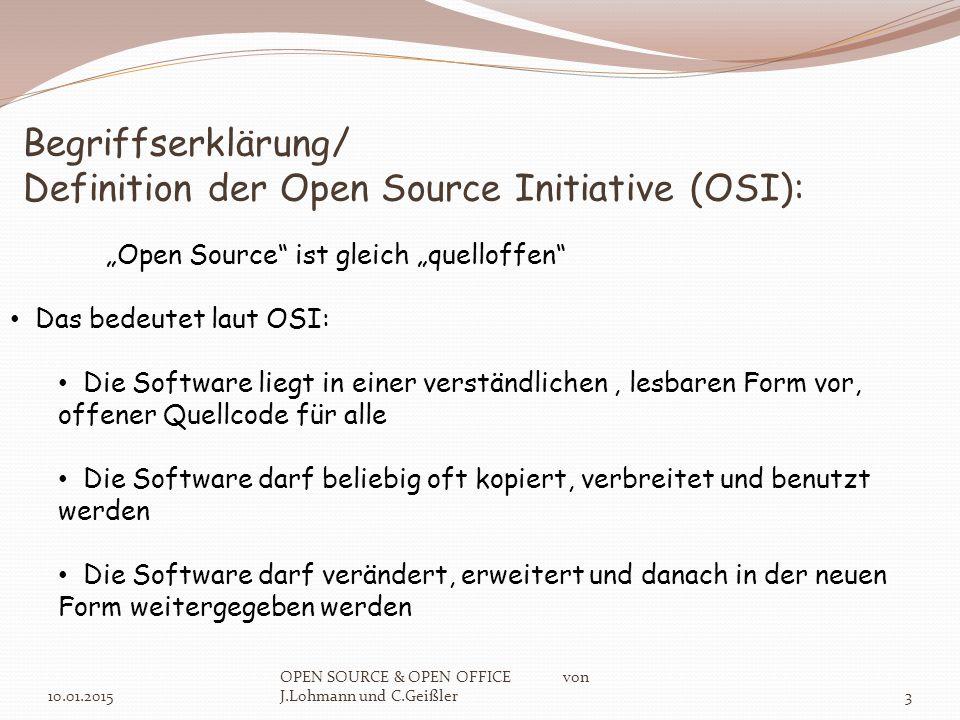 """Begriffserklärung/ Definition der Open Source Initiative (OSI): 10.01.2015 OPEN SOURCE & OPEN OFFICE von J.Lohmann und C.Geißler3 """"Open Source ist gleich """"quelloffen Das bedeutet laut OSI: Die Software liegt in einer verständlichen, lesbaren Form vor, offener Quellcode für alle Die Software darf beliebig oft kopiert, verbreitet und benutzt werden Die Software darf verändert, erweitert und danach in der neuen Form weitergegeben werden"""