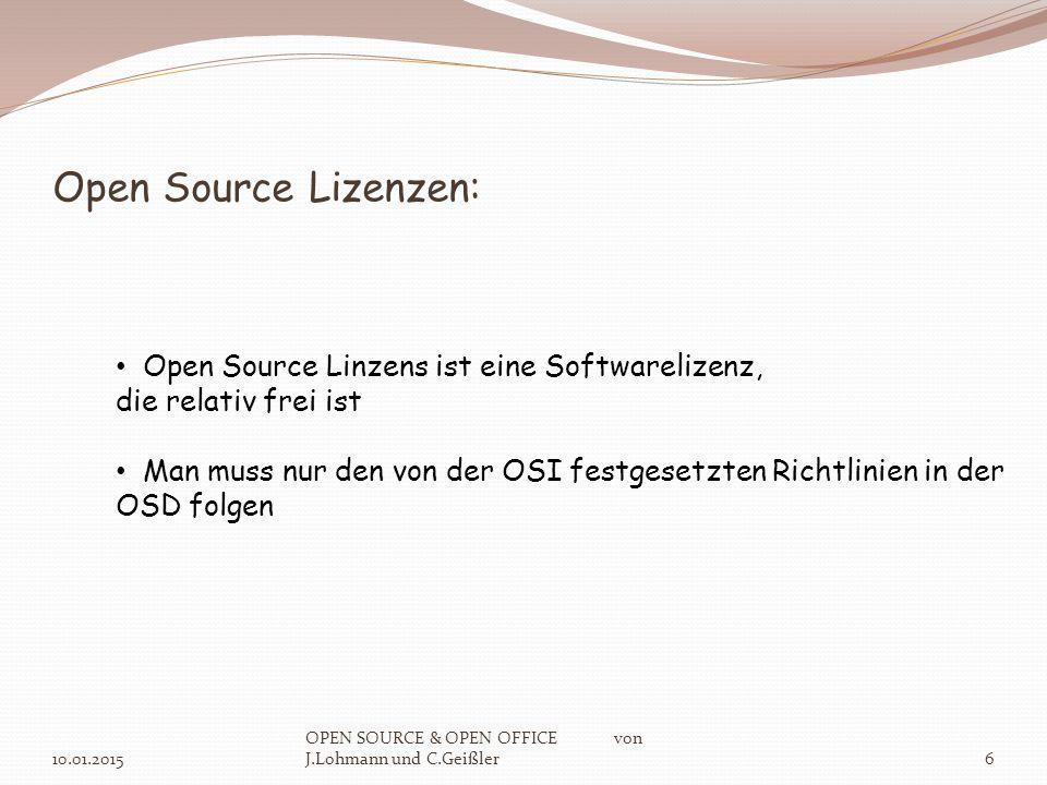 Open Source Lizenzen: 10.01.2015 OPEN SOURCE & OPEN OFFICE von J.Lohmann und C.Geißler6 Open Source Linzens ist eine Softwarelizenz, die relativ frei ist Man muss nur den von der OSI festgesetzten Richtlinien in der OSD folgen