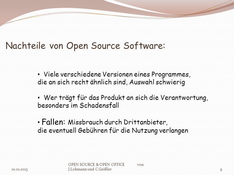 Nachteile von Open Source Software: 10.01.2015 OPEN SOURCE & OPEN OFFICE von J.Lohmann und C.Geißler9 Viele verschiedene Versionen eines Programmes, die an sich recht ähnlich sind, Auswahl schwierig Wer trägt für das Produkt an sich die Verantwortung, besonders im Schadensfall Fallen: Missbrauch durch Drittanbieter, die eventuell Gebühren für die Nutzung verlangen