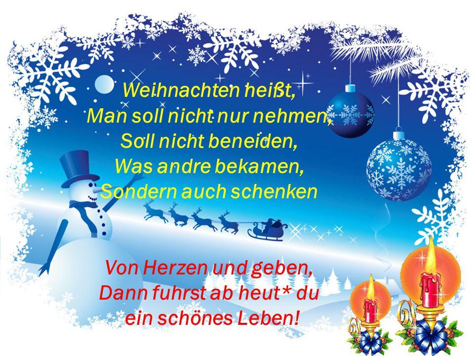 Weihnachten heißt, Man soll nicht nur nehmen, Soll nicht beneiden, Was andre bekamen, Sondern auch schenken Von Herzen und geben, Dann fuhrst ab heut* du ein schönes Leben!