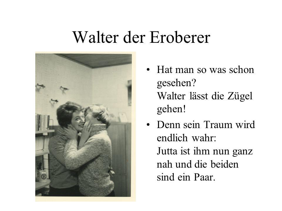 Mit List und Tücke Diese Stunde war nicht fern, Walter hat die Ute gern.