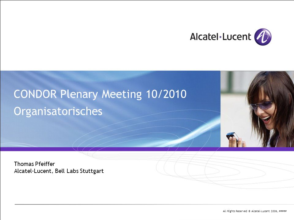All Rights Reserved © Alcatel-Lucent 2006, ##### CONDOR Plenary Meeting 10/2010 Organisatorisches Thomas Pfeiffer Alcatel-Lucent, Bell Labs Stuttgart