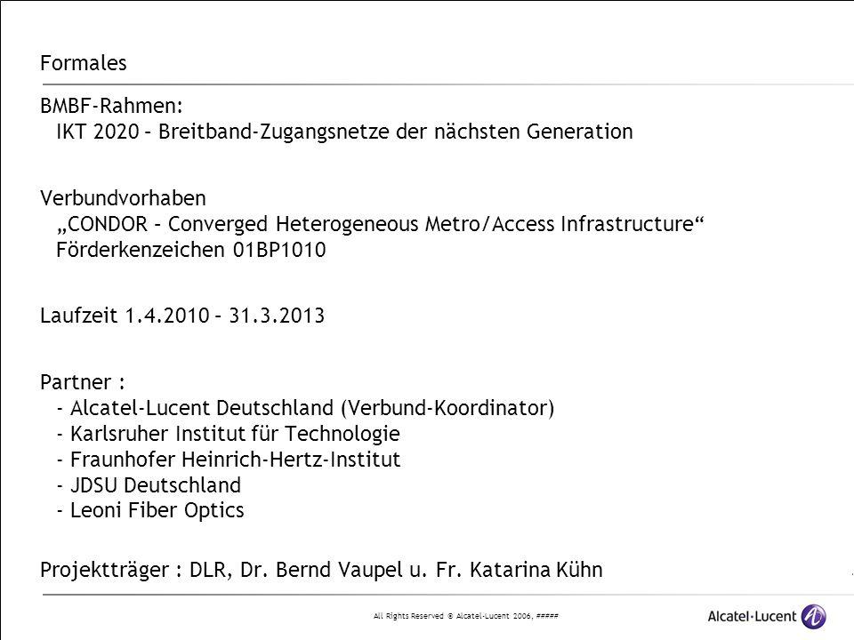 """All Rights Reserved © Alcatel-Lucent 2006, ##### Formales BMBF-Rahmen: IKT 2020 – Breitband-Zugangsnetze der nächsten Generation Verbundvorhaben """"CONDOR – Converged Heterogeneous Metro/Access Infrastructure Förderkenzeichen 01BP1010 Laufzeit 1.4.2010 – 31.3.2013 Partner : - Alcatel-Lucent Deutschland (Verbund-Koordinator) - Karlsruher Institut für Technologie - Fraunhofer Heinrich-Hertz-Institut - JDSU Deutschland - Leoni Fiber Optics Projektträger : DLR, Dr."""