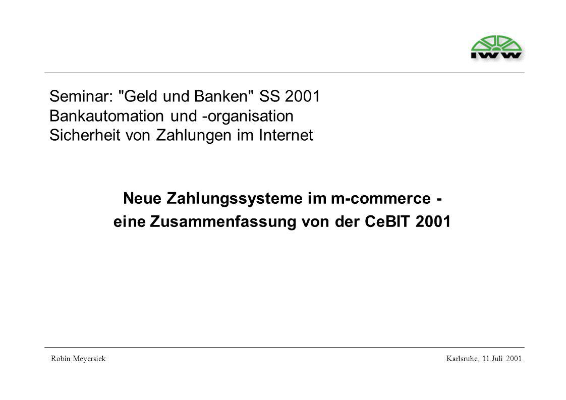 Seminar: Geld und Banken SS 2001 Bankautomation und -organisation Sicherheit von Zahlungen im Internet Neue Zahlungssysteme im m-commerce - eine Zusammenfassung von der CeBIT 2001 Robin MeyersiekKarlsruhe, 11.Juli 2001