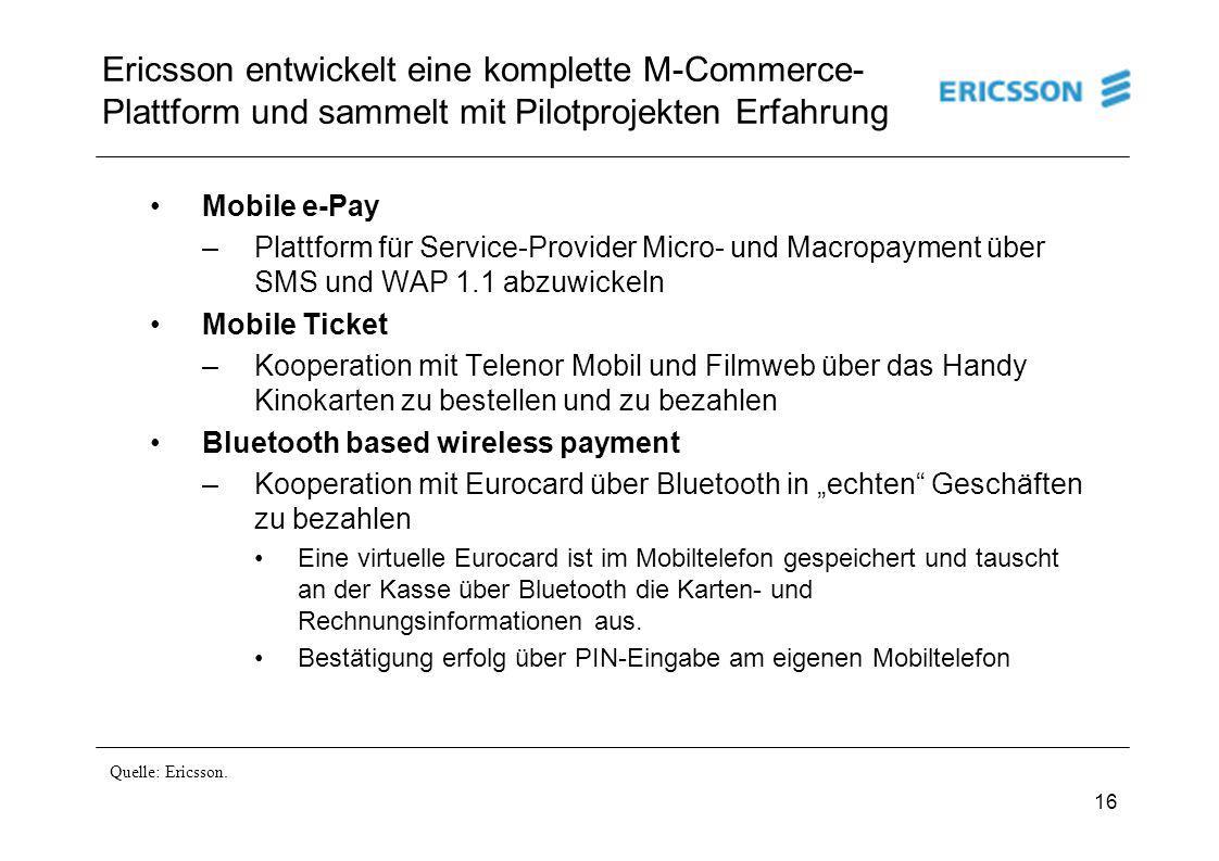 16 Ericsson entwickelt eine komplette M-Commerce- Plattform und sammelt mit Pilotprojekten Erfahrung Mobile e-Pay –Plattform für Service-Provider Micr