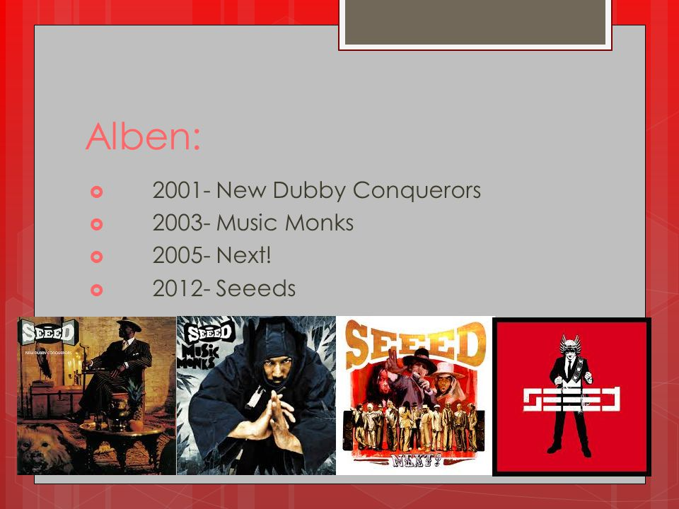 Alben:  2001- New Dubby Conquerors  2003- Music Monks  2005- Next!  2012- Seeeds