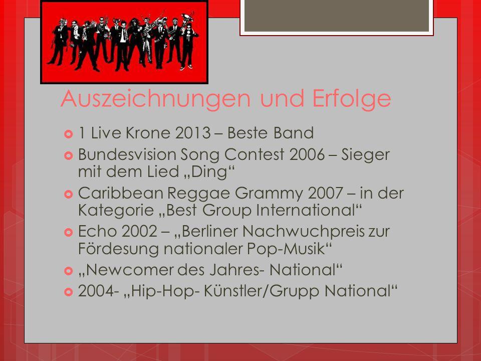 """Auszeichnungen und Erfolge  1 Live Krone 2013 – Beste Band  Bundesvision Song Contest 2006 – Sieger mit dem Lied """"Ding""""  Caribbean Reggae Grammy 20"""