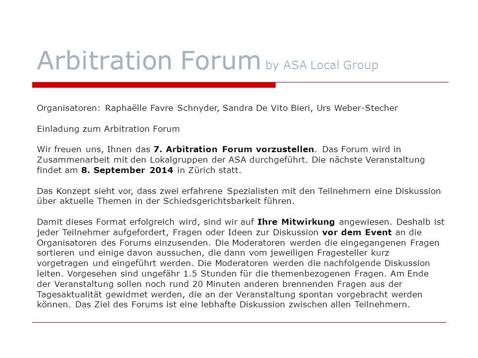 Arbitration Forum by ASA Local Group Organisatoren: Raphaëlle Favre Schnyder, Sandra De Vito Bieri, Urs Weber-Stecher Einladung zum Arbitration Forum