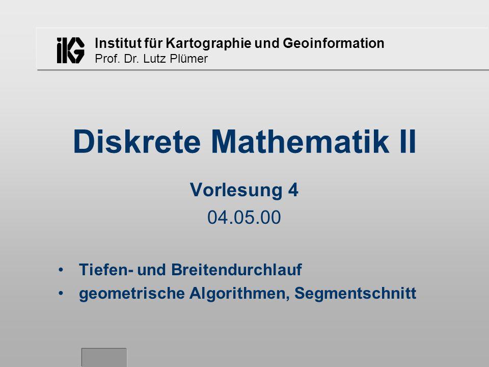 Institut für Kartographie und Geoinformation Prof. Dr. Lutz Plümer Diskrete Mathematik II Vorlesung 4 04.05.00 Tiefen- und Breitendurchlauf geometrisc