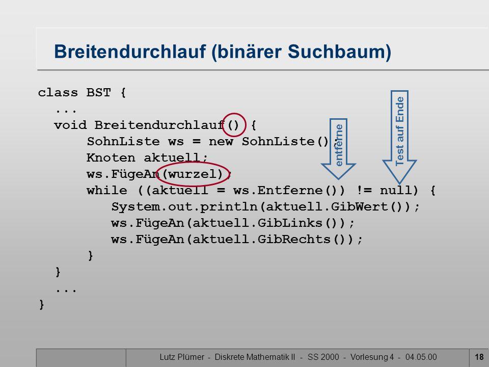 Lutz Plümer - Diskrete Mathematik II - SS 2000 - Vorlesung 4 - 04.05.0018 class BST {... void Breitendurchlauf() { SohnListe ws = new SohnListe(); Kno