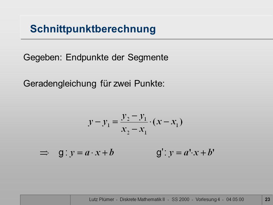 Lutz Plümer - Diskrete Mathematik II - SS 2000 - Vorlesung 4 - 04.05.0023 Schnittpunktberechnung Gegeben: Endpunkte der Segmente Geradengleichung für