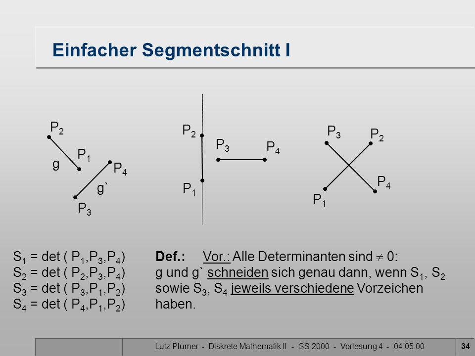 Lutz Plümer - Diskrete Mathematik II - SS 2000 - Vorlesung 4 - 04.05.0034 Einfacher Segmentschnitt I S 1 = det ( P 1,P 3,P 4 )Def.:Vor.: Alle Determin