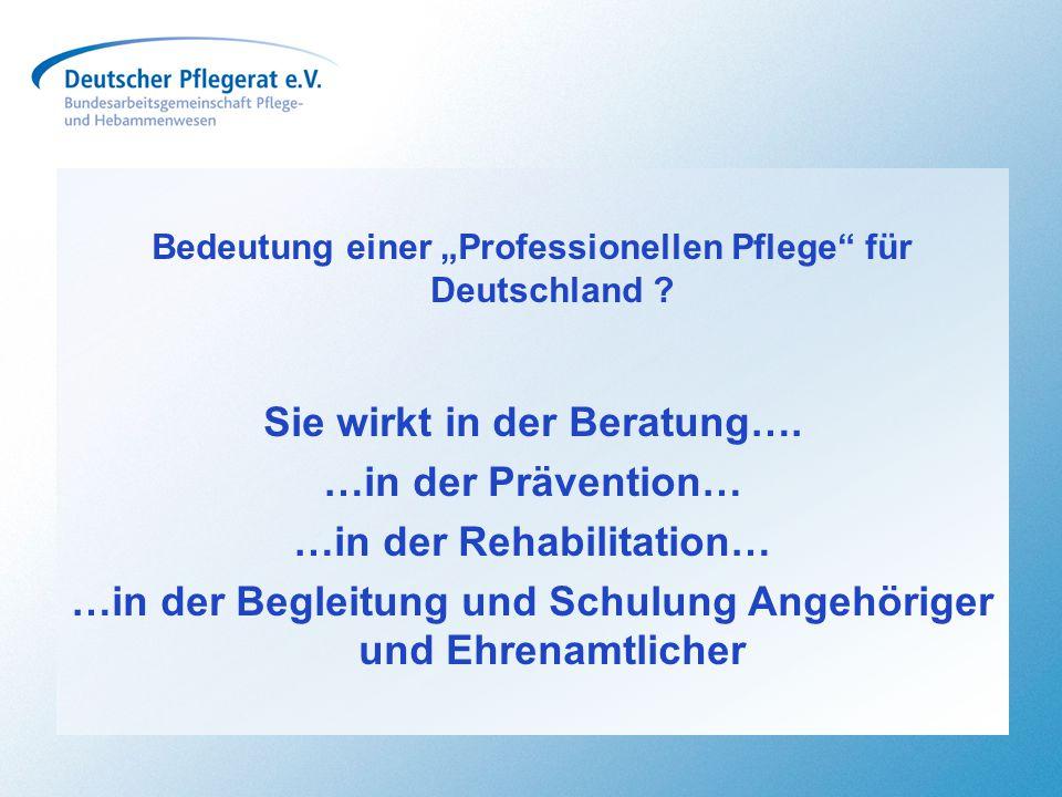 """Bedeutung einer """"Professionellen Pflege"""" für Deutschland ? Sie wirkt in der Beratung…. …in der Prävention… …in der Rehabilitation… …in der Begleitung"""