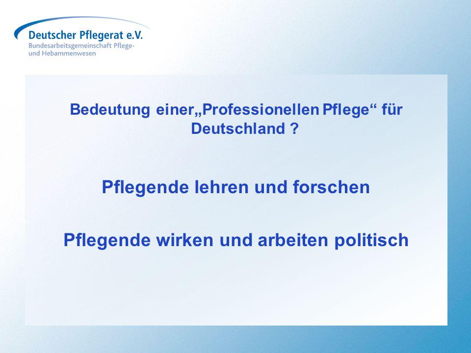 """Bedeutung einer""""Professionellen Pflege"""" für Deutschland ? Pflegende lehren und forschen Pflegende wirken und arbeiten politisch"""