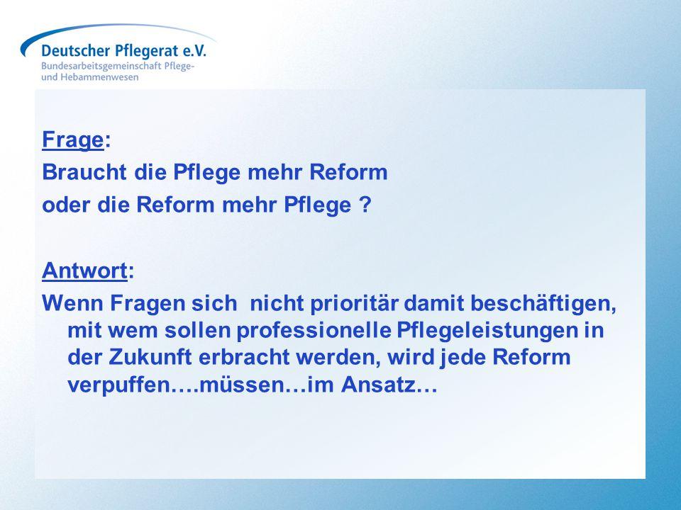 Frage: Braucht die Pflege mehr Reform oder die Reform mehr Pflege ? Antwort: Wenn Fragen sich nicht prioritär damit beschäftigen, mit wem sollen profe