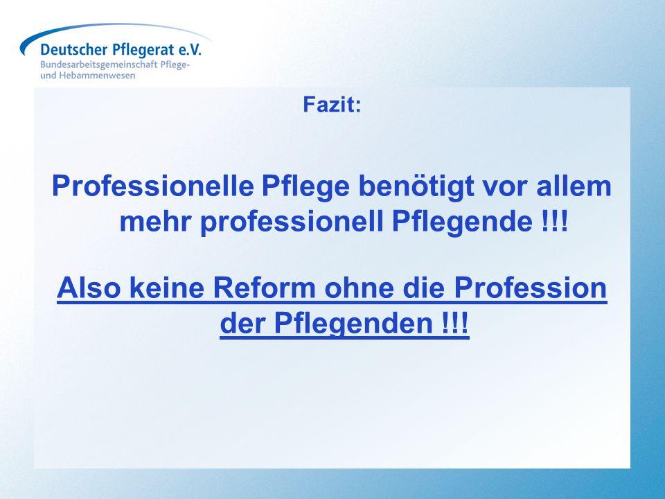 Fazit: Professionelle Pflege benötigt vor allem mehr professionell Pflegende !!! Also keine Reform ohne die Profession der Pflegenden !!!