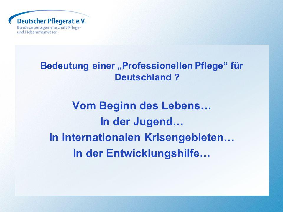 """Bedeutung einer """"Professionellen Pflege"""" für Deutschland ? Vom Beginn des Lebens… In der Jugend… In internationalen Krisengebieten… In der Entwicklung"""