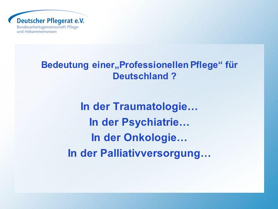 """Bedeutung einer""""Professionellen Pflege"""" für Deutschland ? In der Traumatologie… In der Psychiatrie… In der Onkologie… In der Palliativversorgung…"""